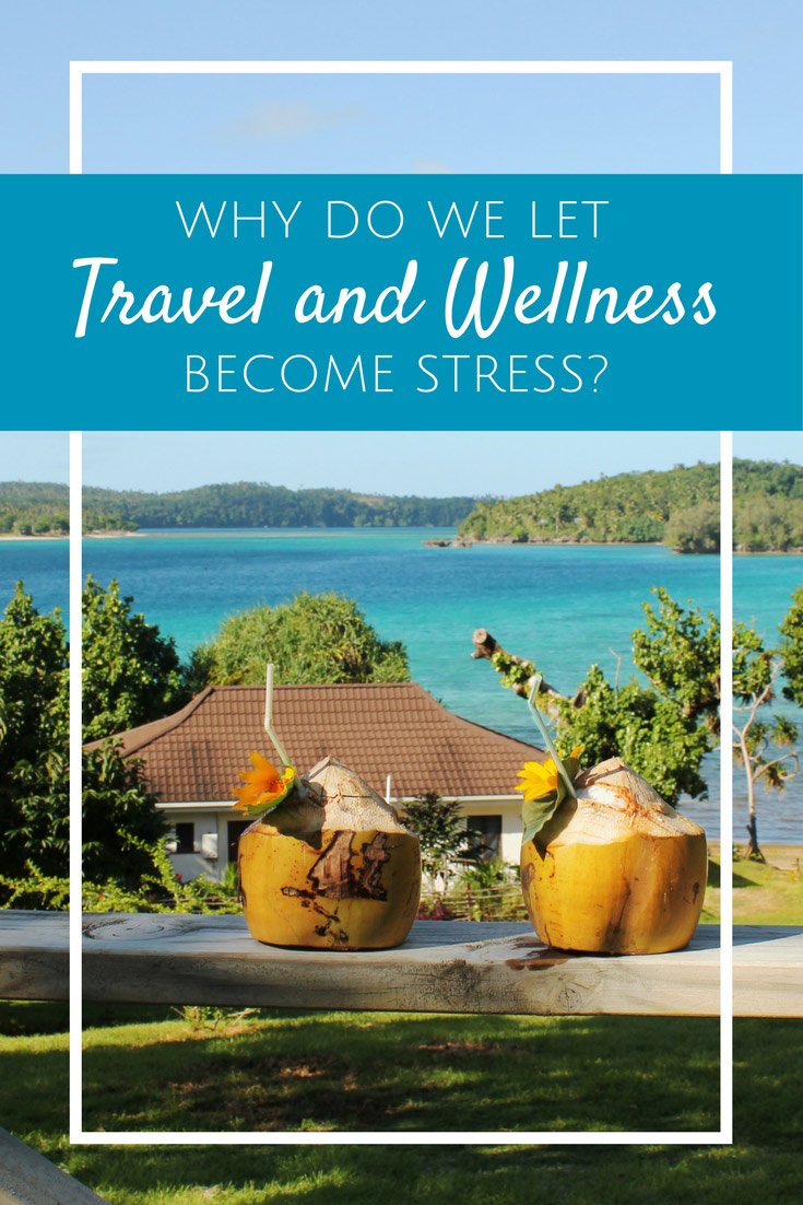 Why do we let travel and wellness become stress?